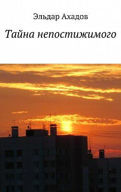Эльдар Ахадов - Тайна непостижимого