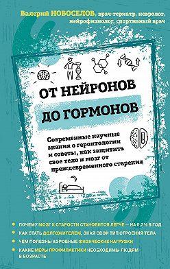 Валерий Новоселов - От нейронов до гормонов. Современные научные знания о геронтологии и советы, как защитить свое тело и мозг от преждевременного старения