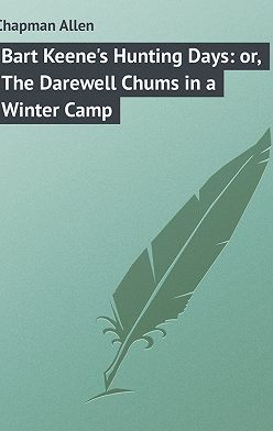 Allen Chapman - Bart Keene's Hunting Days: or, The Darewell Chums in a Winter Camp