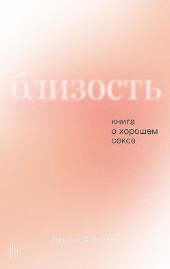 Наталья Фомичева - Близость. Книга о хорошем сексе