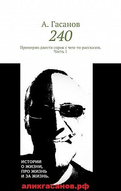 А. Гасанов - 240. Примерно двести сорок с чем-то рассказов. Часть 1