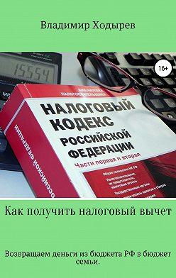 Владимир Ходырев - Как получить налоговый вычет