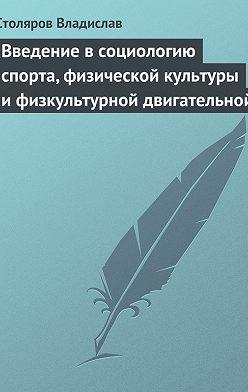 Владислав Столяров - Введение в социологию спорта, физической культуры и физкультурной двигательной деятельности