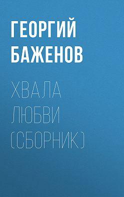 Георгий Баженов - Хвала любви (сборник)