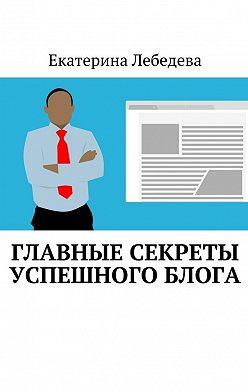 Екатерина Лебедева - Главные секреты успешного блога