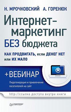 Николай Мрочковский - Интернет-маркетинг без бюджета. Как продвигать, если денег нет или их мало