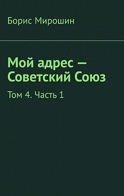 Борис Мирошин - Мой адрес – Советский Союз. Том 4. Часть 1