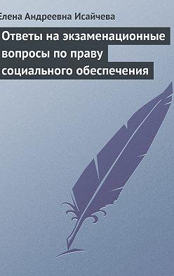 Елена Исайчева - Ответы на экзаменационные вопросы по праву социального обеспечения