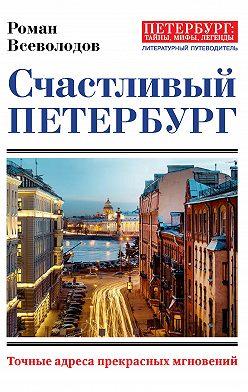 Роман Всеволодов - Счастливый Петербург. Точные адреса прекрасных мгновений
