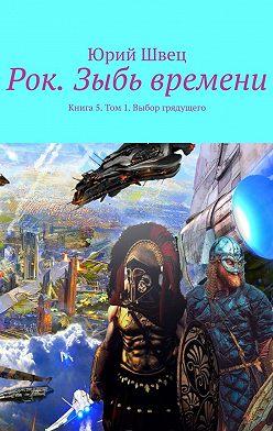 Юрий Швец - Рок. Зыбь времени. Книга 5. Том 1. Выбор грядущего