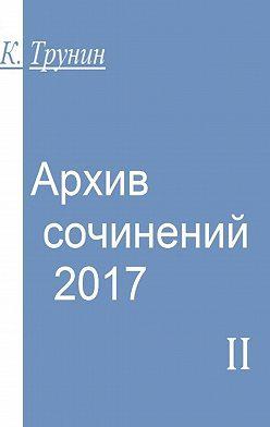 Константин Трунин - Архив сочинений–2017. Часть II