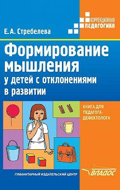 Елена Стребелева - Формирование мышления у детей с отклонениями в развитии. Книга для педагога-дефектолога