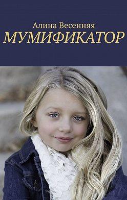 Алина Весенняя - Мумификатор