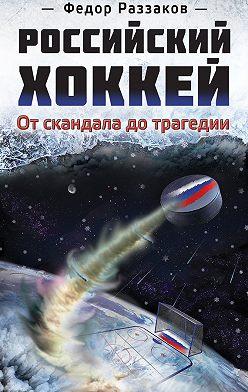 Федор Раззаков - Российский хоккей: от скандала до трагедии