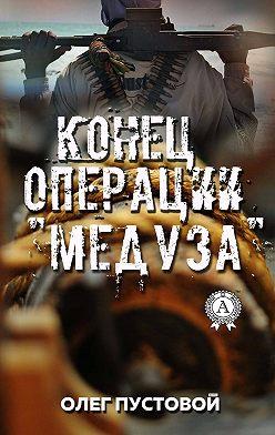 Олег Пустовой - Конец операции «Медуза»