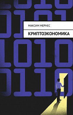 Максим Мернес - Криптоэкономика. Альтернатива банковской системе