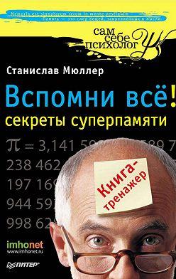 Станислав Мюллер - Вспомни всё: секреты суперпамяти. Книга-тренажер