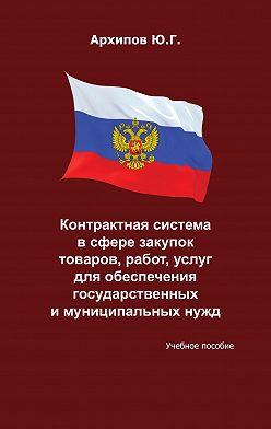 Ю. Архипов - Контрактная система в сфере закупок товаров, работ, услуг для обеспечения государственных и муниципальных нужд