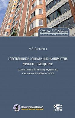 Антон Мыскин - Собственник и социальный наниматель жилого помещения: сравнительный анализ гражданского и жилищно-правового статуса
