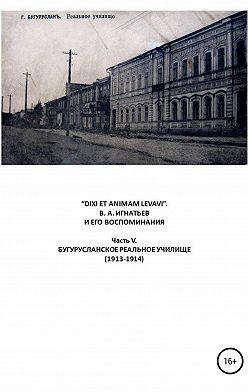 Василий Игнатьев - «DIXI ET ANIMAM LEVAVI». В. А. Игнатьев и его воспоминания. Часть V. Бугурусланское реальное училище (1913-1914)