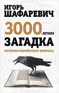 Игорь Шафаревич - Трехтысячелетняя загадка. История еврейского вопроса