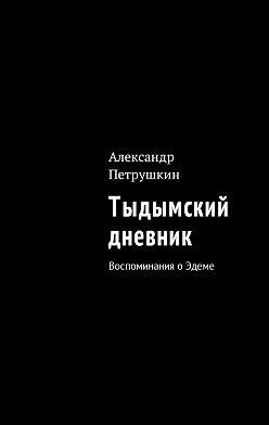 Александр Петрушкин - Тыдымский дневник. Воспоминания оЭдеме