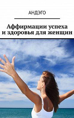 АНДЭГО - Аффирмации успеха издоровья для женщин