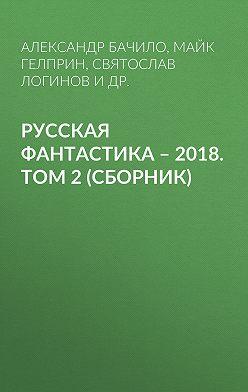 Александр Бачило - Русская фантастика – 2018. Том 2 (сборник)