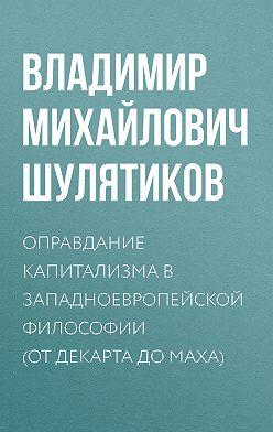 Владимир Шулятиков - Оправдание капитализма в западноевропейской философии (от Декарта до Маха)