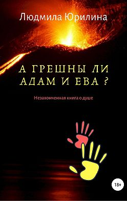 Людмила Юрилина - А грешны ли Адам и Ева? Незаконченная книга о душе