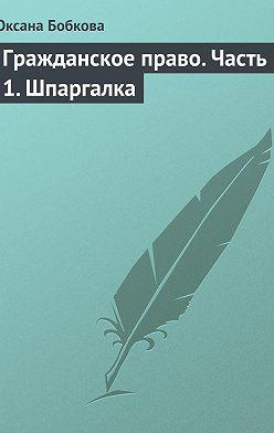 Оксана Бобкова - Гражданское право. Часть 1. Шпаргалка