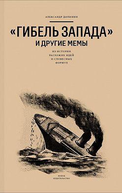 Александр Долинин - «Гибель Запада» и другие мемы. Из истории расхожих идей и словесных формул