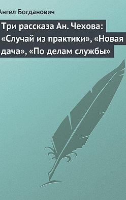 Ангел Богданович - Три рассказа Ан. Чехова: «Случай из практики», «Новая дача», «По делам службы»