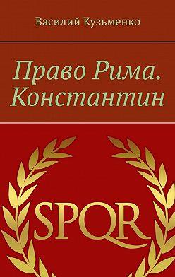 Василий Кузьменко - Право Рима. Константин