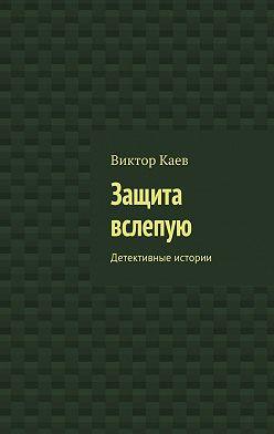 Виктор Каев - Защита вслепую. Детективные истории