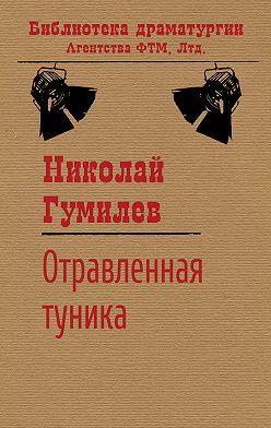 Николай Гумилев - Отравленная туника