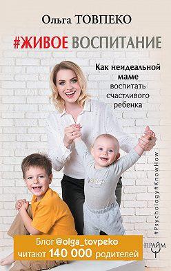 Ольга Товпеко - #Живое воспитание. Как неидеальной маме воспитать счастливого ребенка