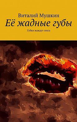 Виталий Мушкин - Её жадныегубы. Губки жаждут секса