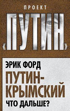 Эрик Форд - Путин-Крымский. Что дальше?