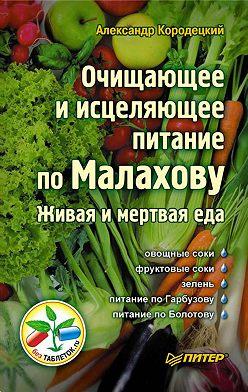 Александр Кородецкий - Очищающее и исцеляющее питание по Малахову. Живая и мертвая еда