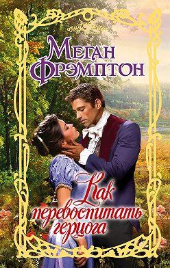 Меган Фрэмптон - Как перевоспитать герцога