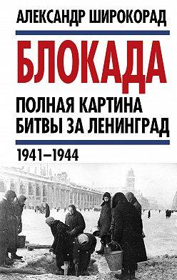 Александр Широкорад - Блокада. Полная картина битвы за Ленинград (1941 – 1944)