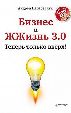 Андрей Парабеллум - Бизнес и ЖЖизнь 3.0. Теперь только вверх!