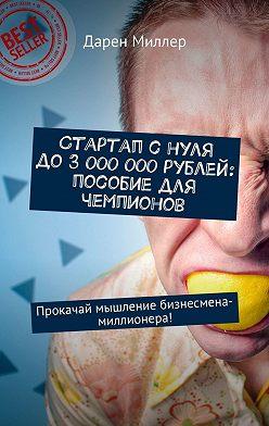 Дарен Миллер - Стартап с нуля до 3 000 000 рублей: пособие для чемпионов. Прокачай мышление бизнесмена-миллионера!