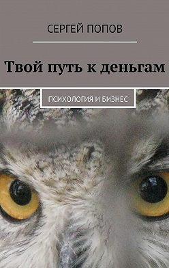Сергей Попов - Твой путь кденьгам. Психология ибизнес