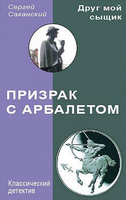 Сергей Саканский - Призрак с арбалетом