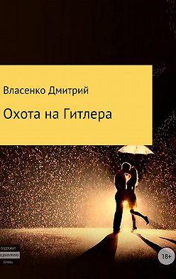 Дмитрий Власенко - Охота на Гитлера
