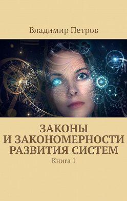 Владимир Петров - Законы изакономерности развития систем. Книга1