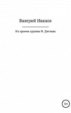 Валерий Иванов - Из хроник группы И. Дятлова