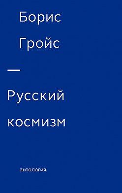 Борис Гройс - Русский космизм. Антология